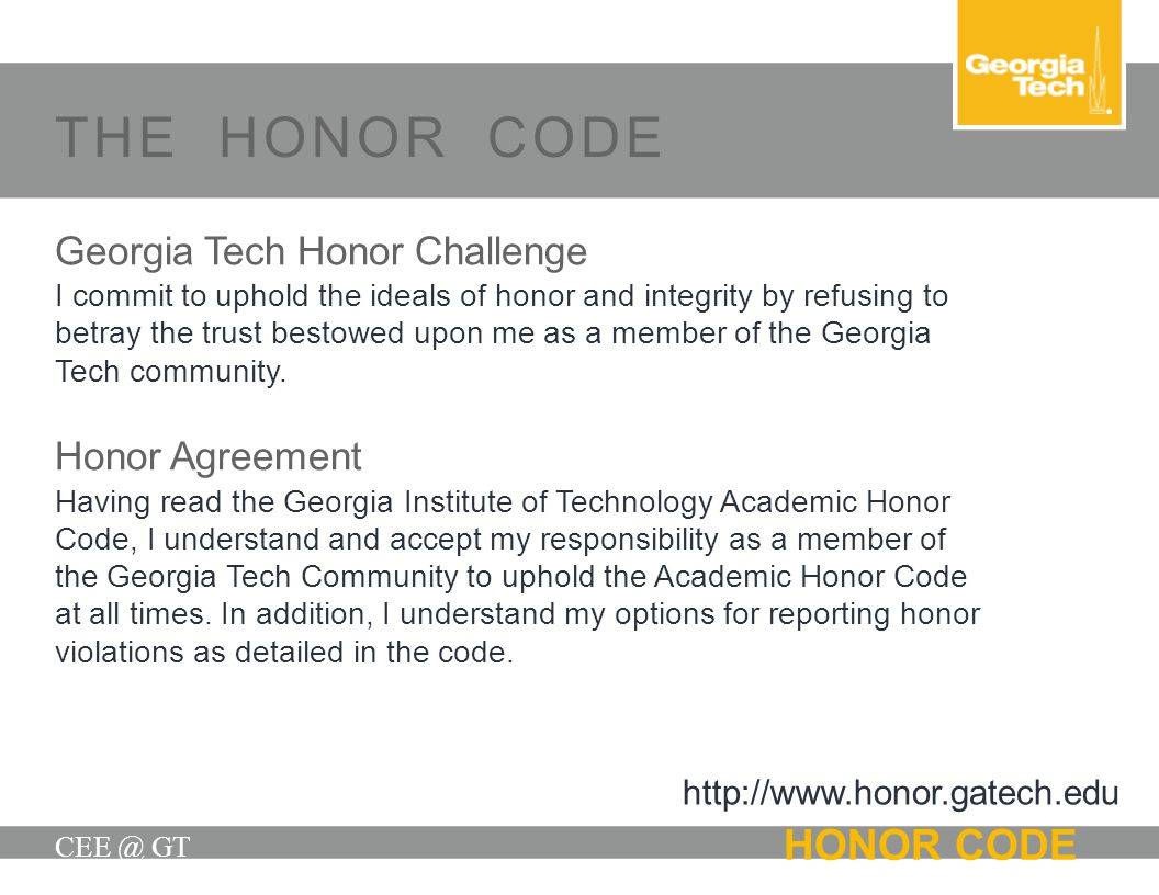 THE HONOR CODE CEE @ GT HONOR CODE Georgia Tech Honor Challenge I commit to uphold the ideals of honor and integrity by refusing to betray the trust b