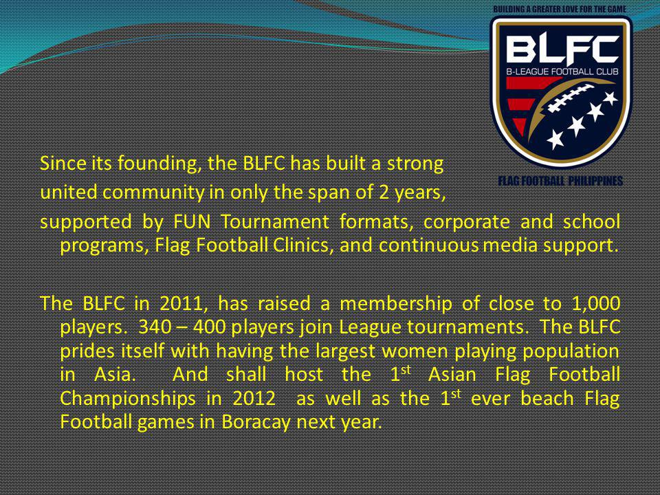 Since its founding, the BLFC has built a strong united community in only the span of 2 years, supported by FUN Tournament formats, corporate and school programs, Flag Football Clinics, and continuous media support.