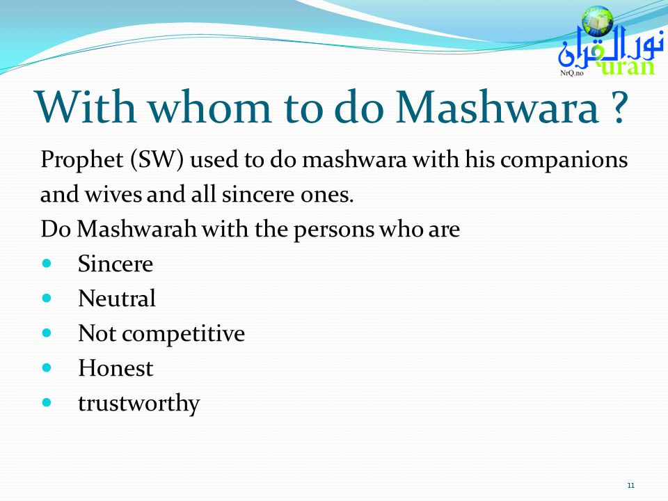 With whom to do Mashwara ? Prophet (SW) used to do mashwara with his companions and wives and all sincere ones. Do Mashwarah with the persons who are