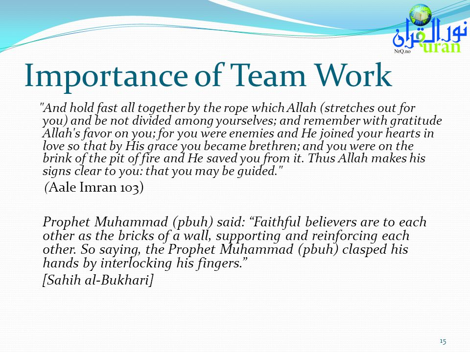 Importance of Team Work And hold fast all together by the rope which Allah (stretches out for you) and be not divided among yourselves; and remember with gratitude Allah s favor on you; for you were enemies and He joined your hearts in love so that by His grace you became brethren; and you were on the brink of the pit of fire and He saved you from it.