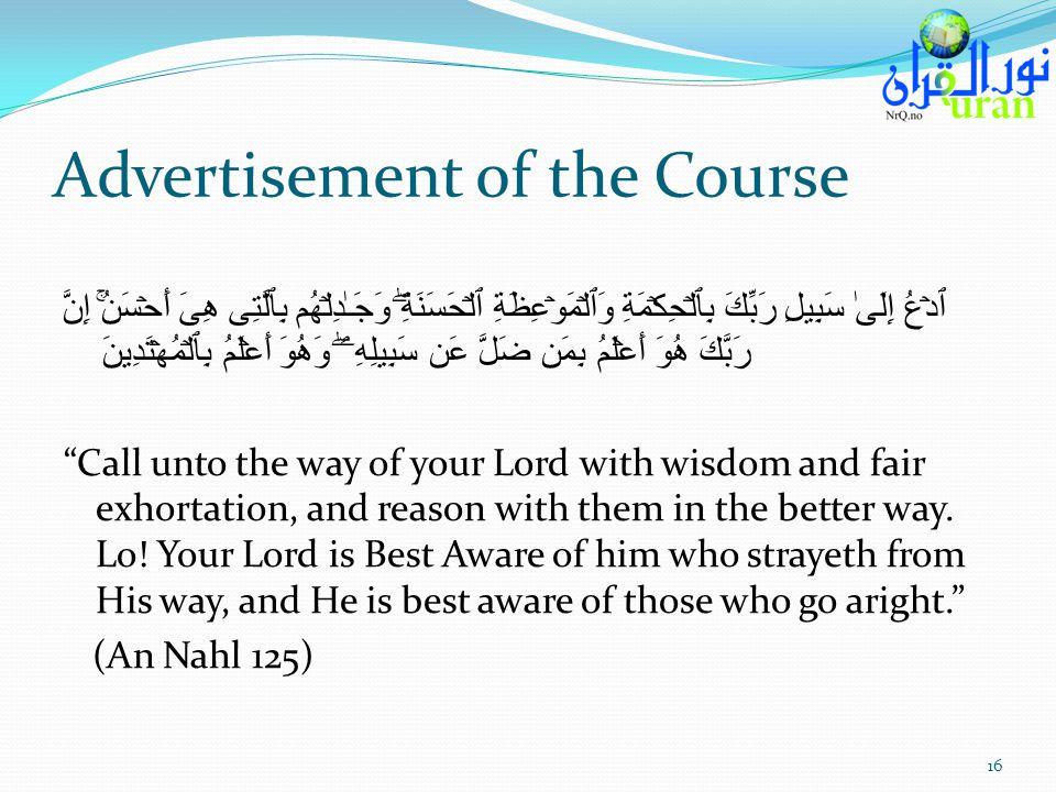Advertisement of the Course ٱدۡعُ إِلَىٰ سَبِيلِ رَبِّكَ بِٱلۡحِكۡمَةِ وَٱلۡمَوۡعِظَةِ ٱلۡحَسَنَةِۖ وَجَـٰدِلۡهُم بِٱلَّتِى هِىَ أَحۡسَنُۚ إِنَّ رَبَّكَ هُوَ أَعۡلَمُ بِمَن ضَلَّ عَن سَبِيلِهِۦۖ وَهُوَ أَعۡلَمُ بِٱلۡمُهۡتَدِينَ Call unto the way of your Lord with wisdom and fair exhortation, and reason with them in the better way.