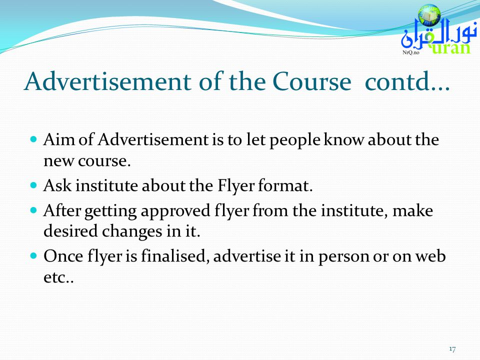 Advertisement of the Course contd... Aim of Advertisement is to let people know about the new course. Ask institute about the Flyer format. After gett