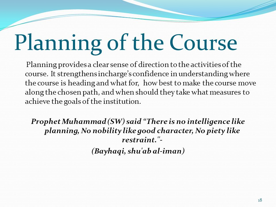 Planning of the Course Planning provides a clear sense of direction to the activities of the course. It strengthens incharges confidence in understand