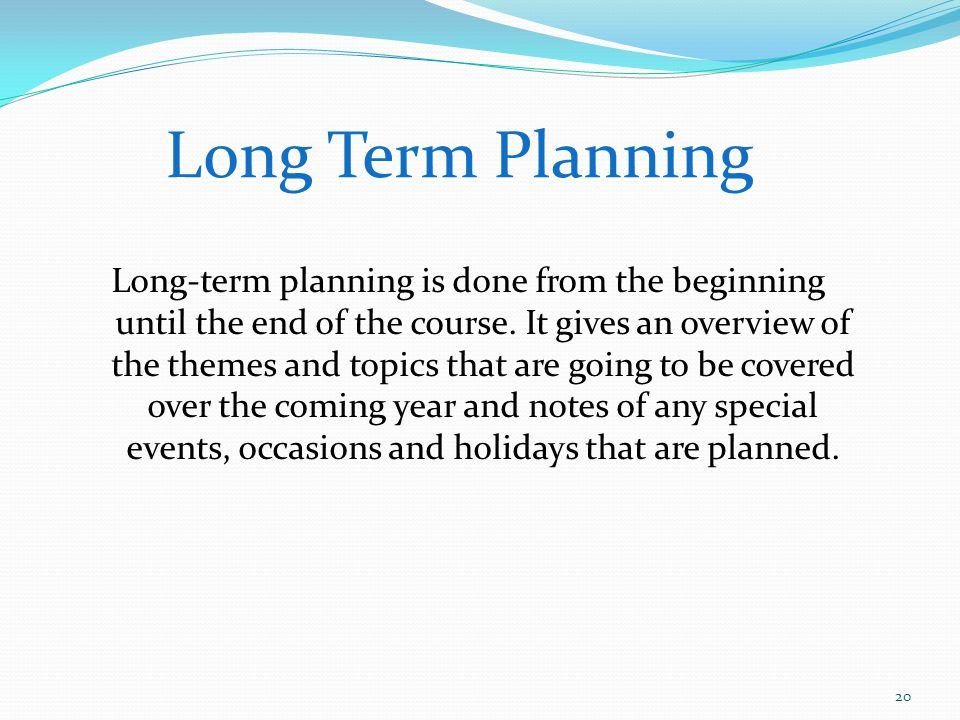 Long Term Planning Long-term planning is done from the beginning until the end of the course. It gives an overview of the themes and topics that are g
