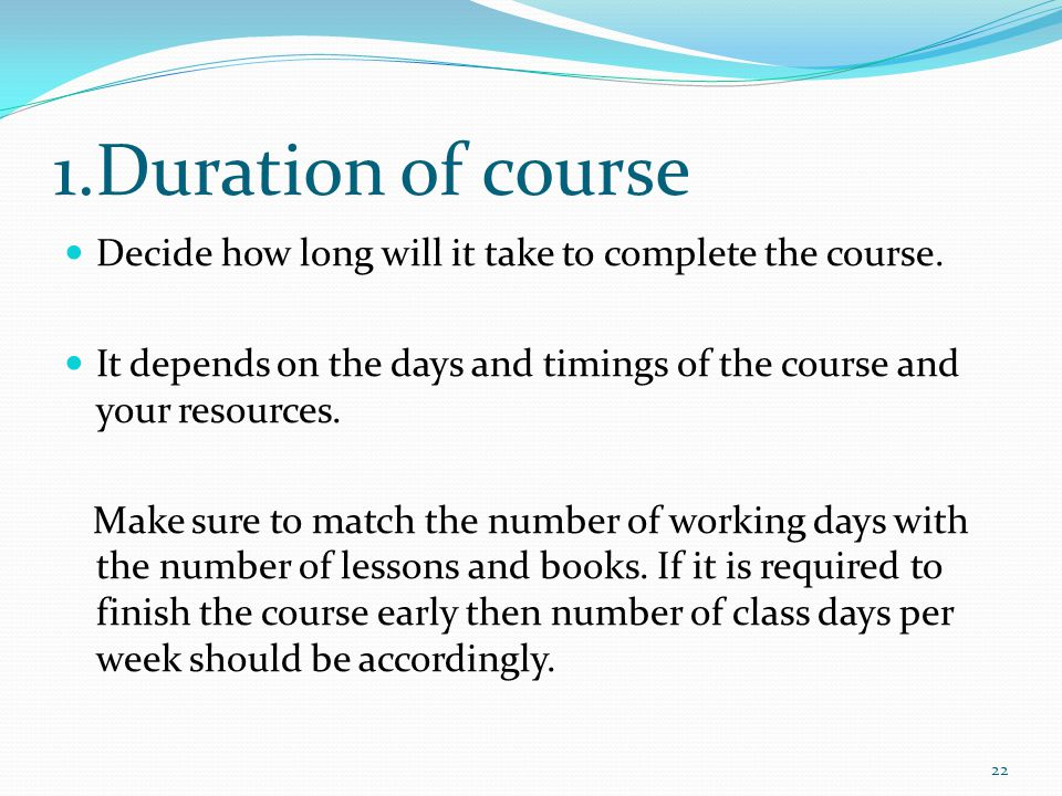 1.Duration of course Decide how long will it take to complete the course.