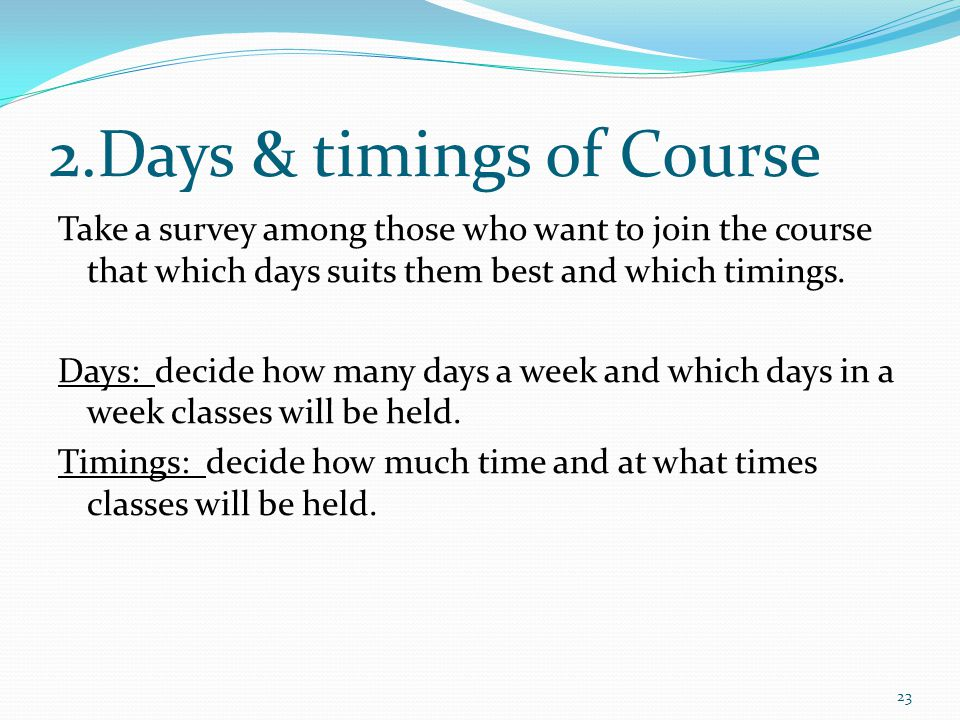 2.Days & timings of Course Take a survey among those who want to join the course that which days suits them best and which timings.