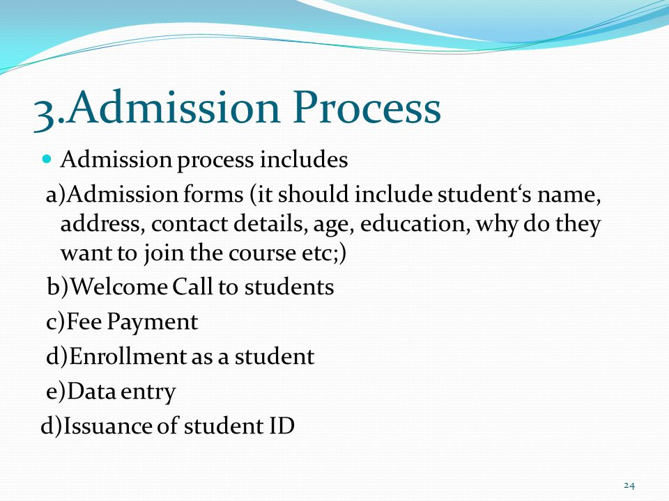 3.Admission Process Admission process includes a)Admission forms (it should include students name, address, contact details, age, education, why do th