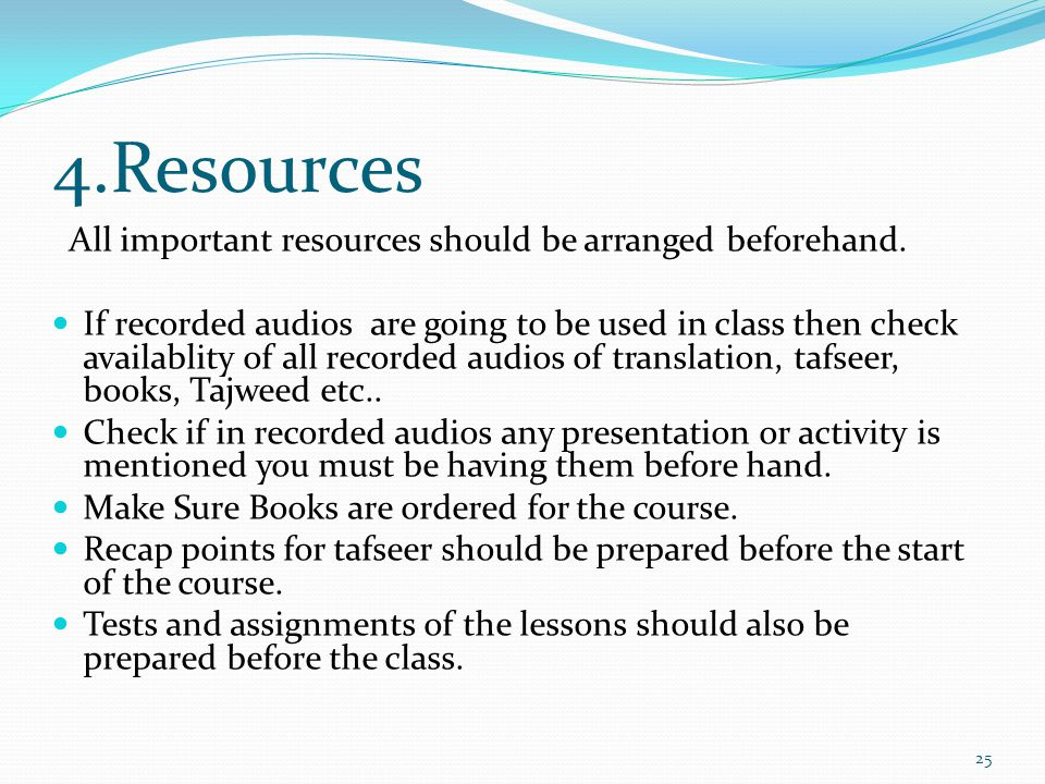 4.Resources All important resources should be arranged beforehand. If recorded audios are going to be used in class then check availablity of all reco