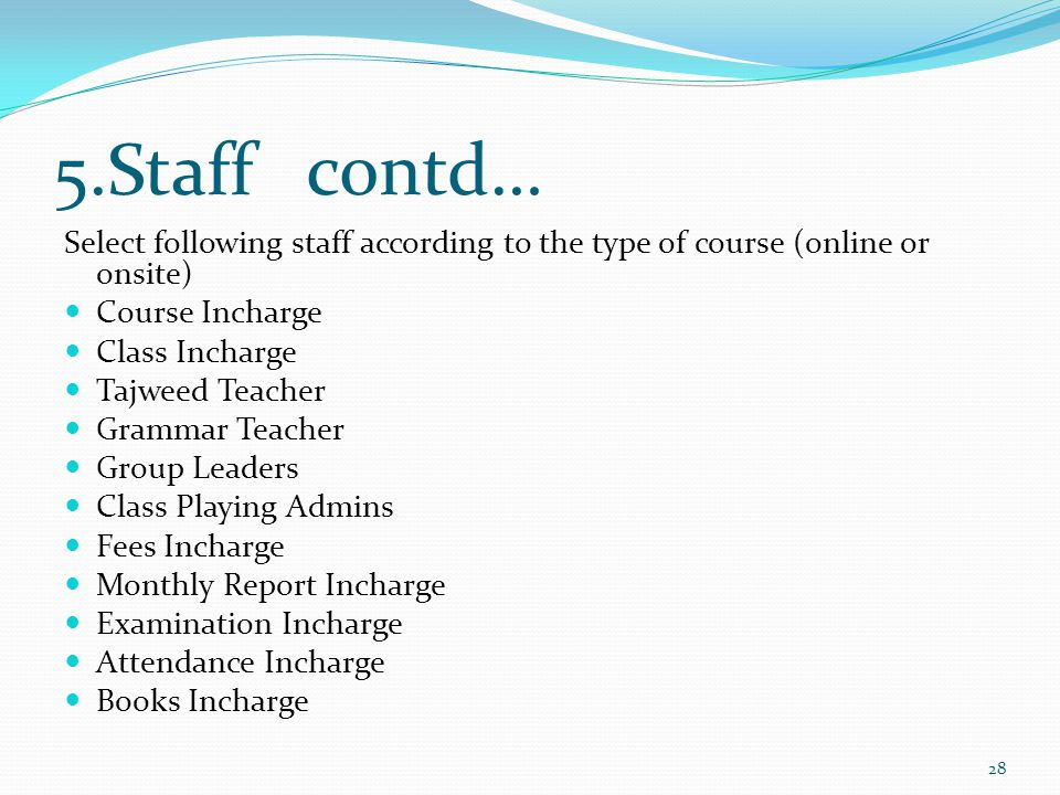 5.Staff contd… Select following staff according to the type of course (online or onsite) Course Incharge Class Incharge Tajweed Teacher Grammar Teacher Group Leaders Class Playing Admins Fees Incharge Monthly Report Incharge Examination Incharge Attendance Incharge Books Incharge 28