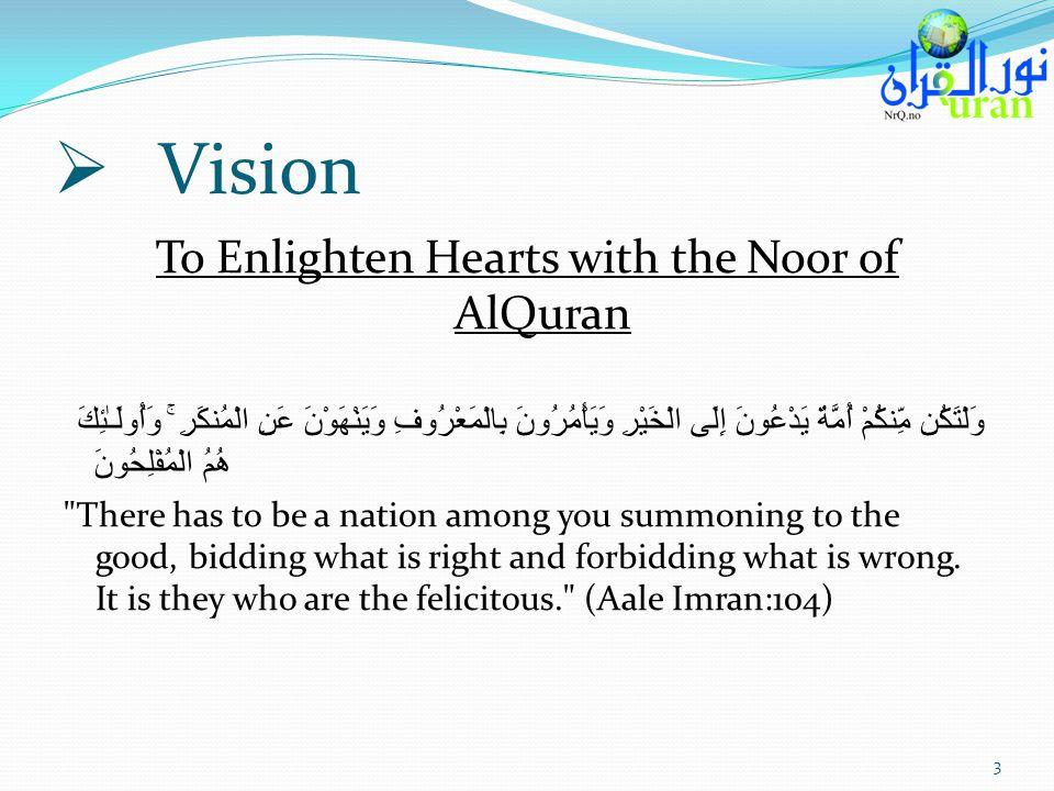 Vision To Enlighten Hearts with the Noor of AlQuran وَلْتَكُن مِّنكُمْ أُمَّةٌ يَدْعُونَ إِلَى الْخَيْرِ وَيَأْمُرُونَ بِالْمَعْرُوفِ وَيَنْهَوْنَ عَنِ الْمُنكَرِ ۚ وَأُولَـٰئِكَ هُمُ الْمُفْلِحُونَ There has to be a nation among you summoning to the good, bidding what is right and forbidding what is wrong.