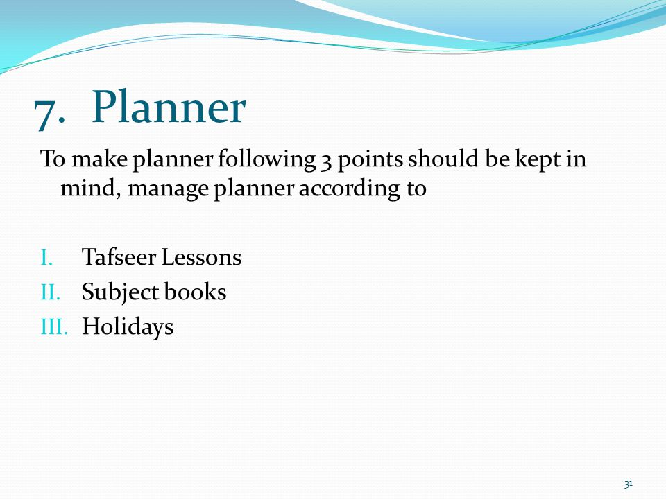 7. Planner To make planner following 3 points should be kept in mind, manage planner according to I. Tafseer Lessons II. Subject books III. Holidays 3