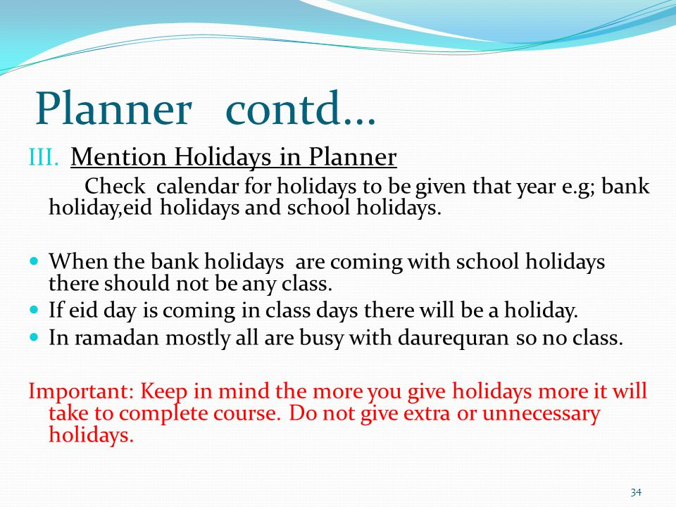 Planner contd... III. Mention Holidays in Planner Check calendar for holidays to be given that year e.g; bank holiday,eid holidays and school holidays