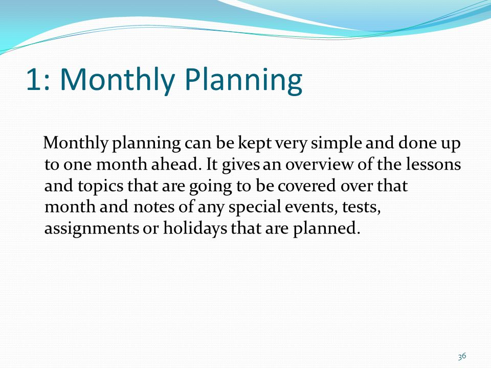 1: Monthly Planning Monthly planning can be kept very simple and done up to one month ahead.