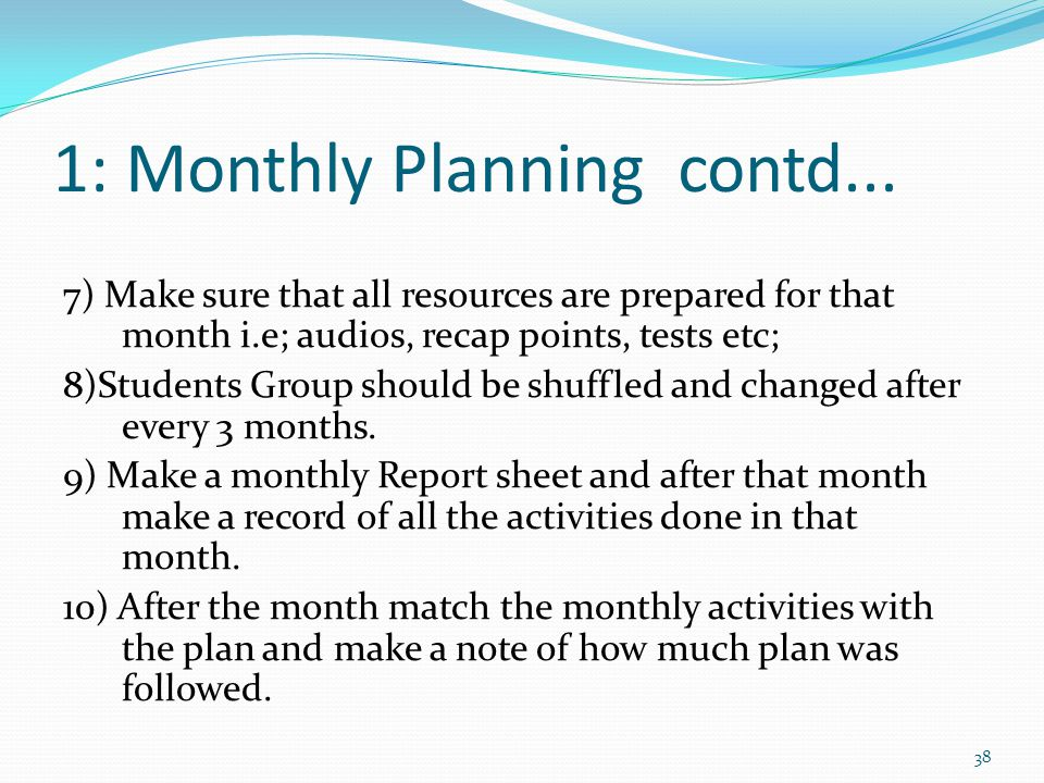 1: Monthly Planning contd... 7) Make sure that all resources are prepared for that month i.e; audios, recap points, tests etc; 8)Students Group should