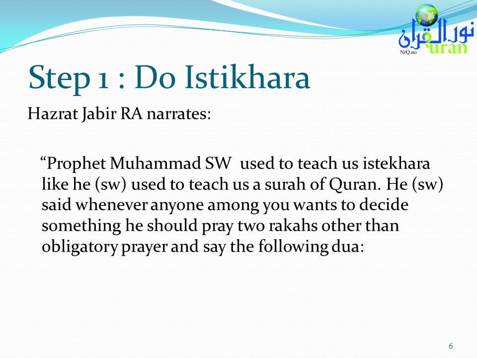 Step 1 : Do Istikhara Hazrat Jabir RA narrates: Prophet Muhammad SW used to teach us istekhara like he (sw) used to teach us a surah of Quran. He (sw)