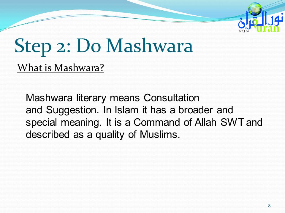 Step 2: Do Mashwara What is Mashwara? Mashwara literary means Consultation and Suggestion. In Islam it has a broader and special meaning. It is a Comm