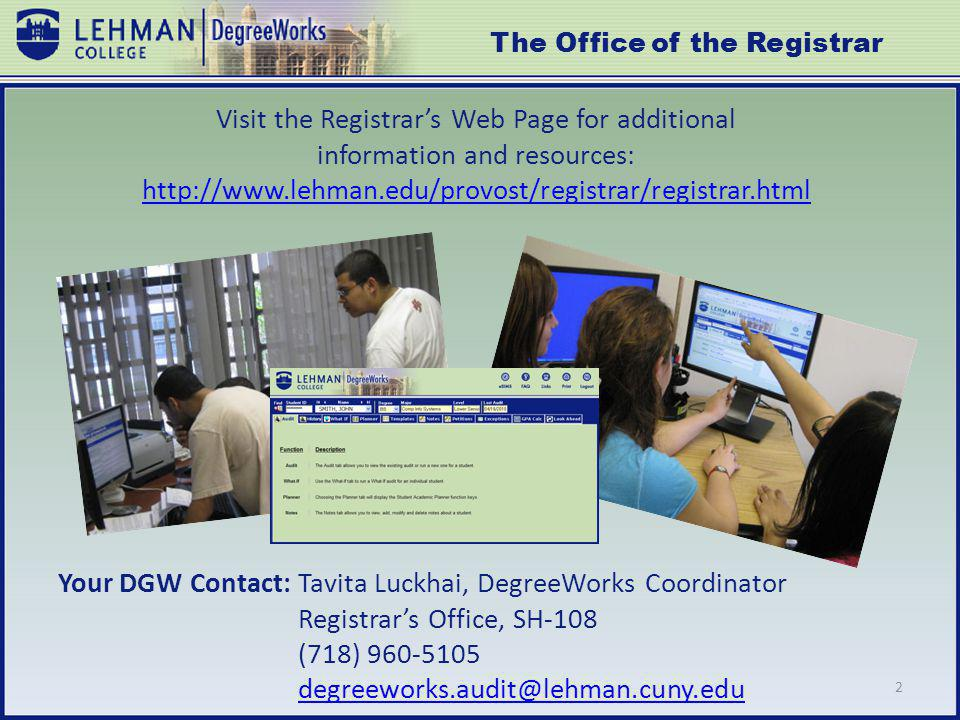 Visit the Registrars Web Page for additional information and resources: http://www.lehman.edu/provost/registrar/registrar.html http://www.lehman.edu/provost/registrar/registrar.html Your DGW Contact: Tavita Luckhai, DegreeWorks Coordinator Registrars Office, SH-108 (718) 960-5105 degreeworks.audit@lehman.cuny.edu 2 The Office of the Registrar