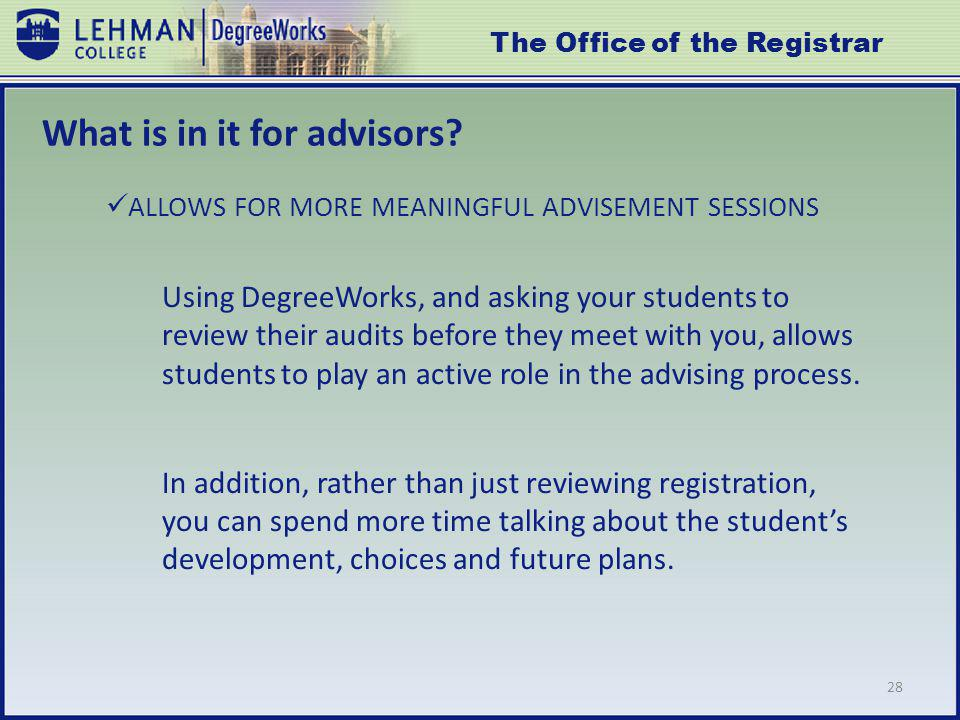 28 Using DegreeWorks, and asking your students to review their audits before they meet with you, allows students to play an active role in the advising process.