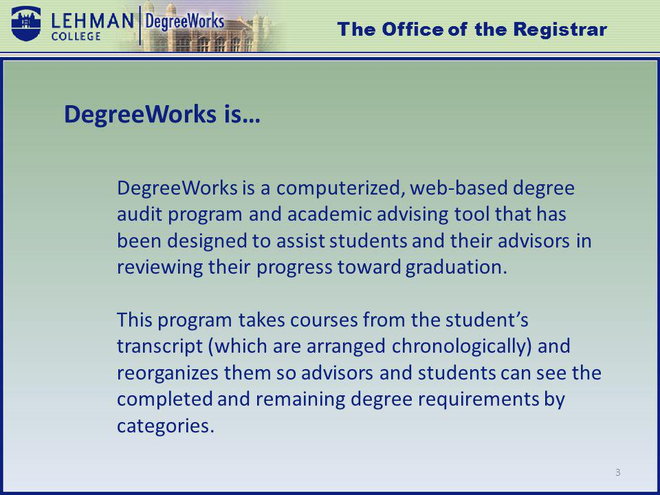 DegreeWorks is… DegreeWorks is a computerized, web-based degree audit program and academic advising tool that has been designed to assist students and their advisors in reviewing their progress toward graduation.