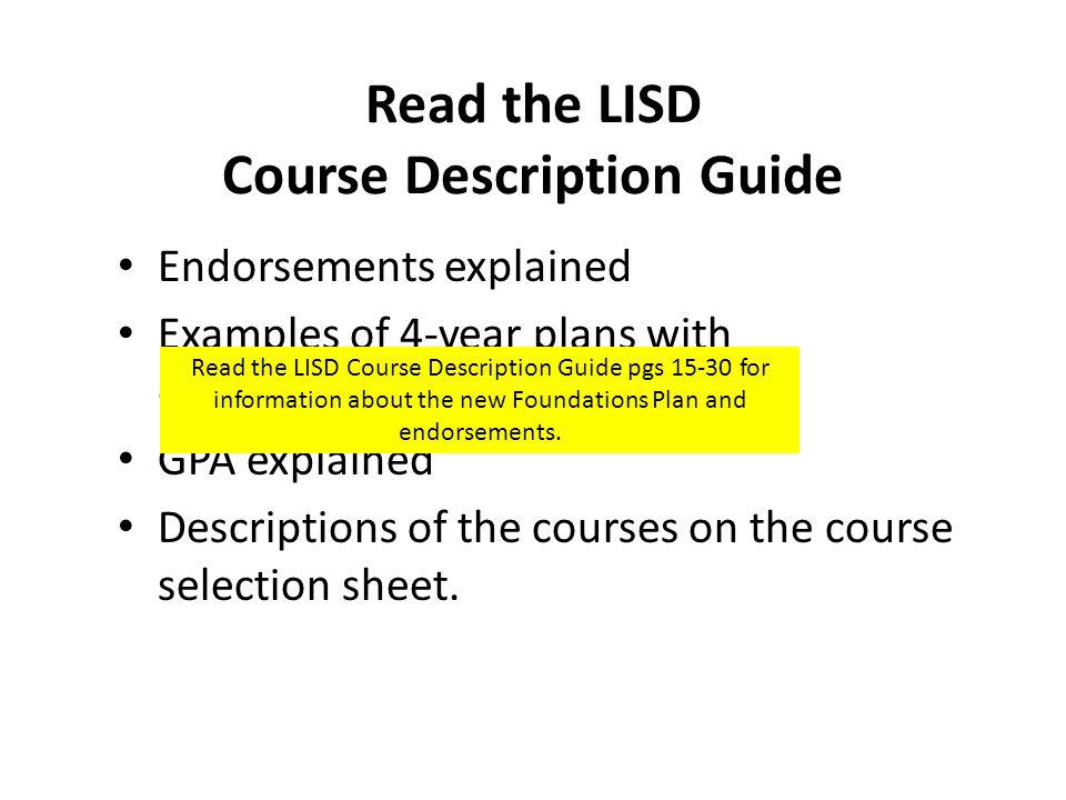 Read the LISD Course Description Guide Endorsements explained Examples of 4-year plans with endorsements GPA explained Descriptions of the courses on the course selection sheet.