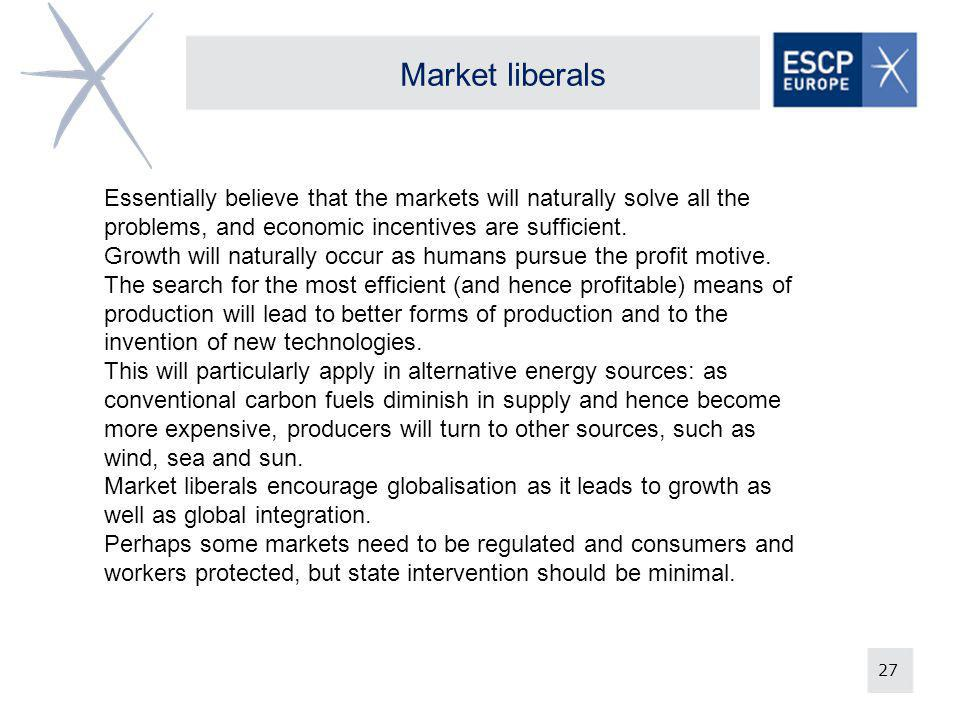 27 Market liberals Essentially believe that the markets will naturally solve all the problems, and economic incentives are sufficient. Growth will nat