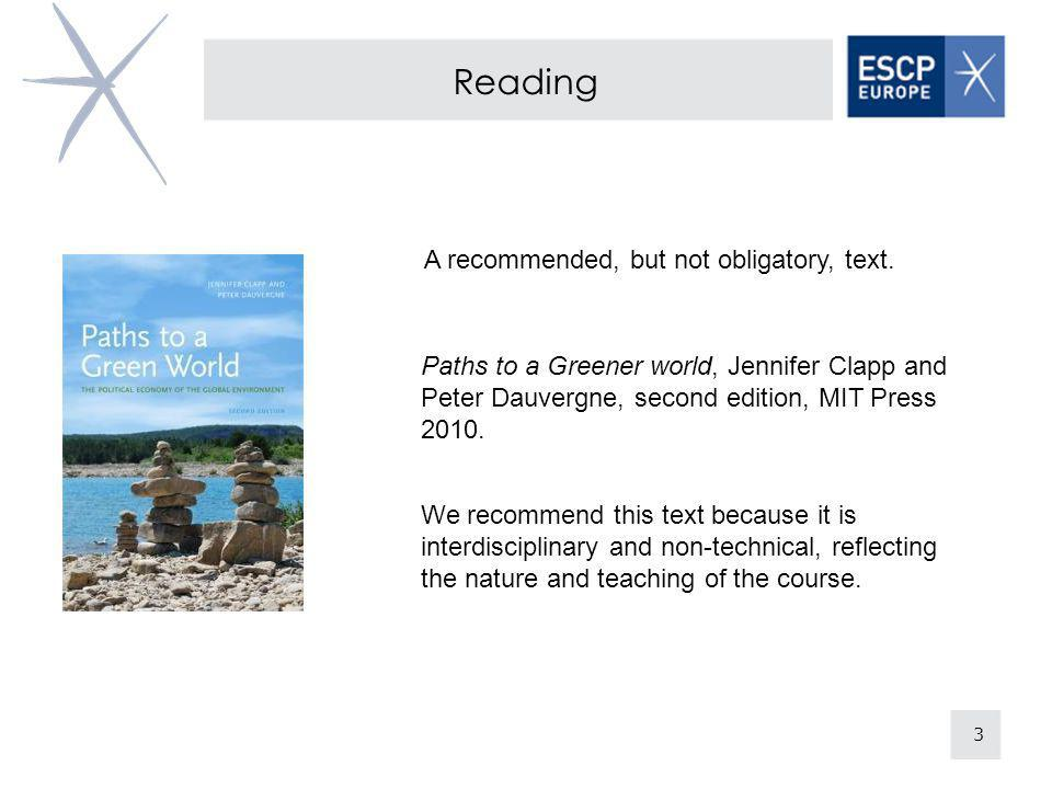 3 Reading Paths to a Greener world, Jennifer Clapp and Peter Dauvergne, second edition, MIT Press 2010. A recommended, but not obligatory, text. We re
