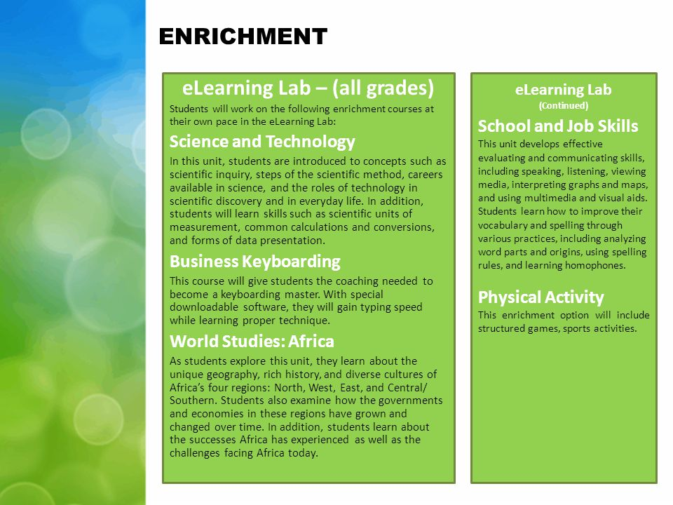 ENRICHMENT eLearning Lab – (all grades) Students will work on the following enrichment courses at their own pace in the eLearning Lab: Science and Technology In this unit, students are introduced to concepts such as scientific inquiry, steps of the scientific method, careers available in science, and the roles of technology in scientific discovery and in everyday life.