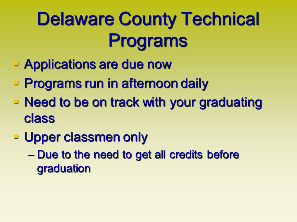 Delaware County Technical Programs Applications are due now Applications are due now Programs run in afternoon daily Programs run in afternoon daily Need to be on track with your graduating class Need to be on track with your graduating class Upper classmen only Upper classmen only –Due to the need to get all credits before graduation