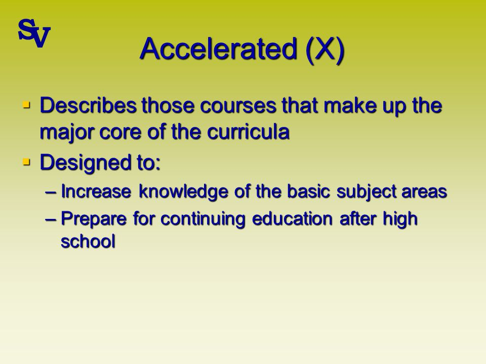 Accelerated (X) Describes those courses that make up the major core of the curricula Describes those courses that make up the major core of the curricula Designed to: Designed to: –Increase knowledge of the basic subject areas –Prepare for continuing education after high school S V