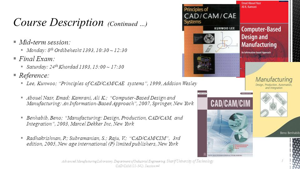 Mid-term session: Monday: 8 th Ordibehesht 1393, 10:30 ~ 12:30 Final Exam: Saturday: 24 th Khordad 1393, 15:00 ~ 17:30 Reference: Lee, Kunwoo; Principles of CAD/CAM/CAE systems, 1999, Addsion Wesley Abouel Nasr, Emad; Kamrani, Ali K.; Computer-Based Design and Manufacturing: An Information-Based Approach, 2007, Springer, New York Benhabib, Beno; Manufacturing: Design, Production, CAD/CAM, and Integration, 2003, Marcel Dekker Inc, New York Radhakrishnan, P.; Subramanian, S.; Raju, V.; CAD/CAM/CIM, 3rd edition, 2005, New age international (P) limited publishers, New York Advanced Manufacturing Laboratory, Department of Industrial Engineering, Sharif University of Technology CAD/CAM (21-342), Session #4 3