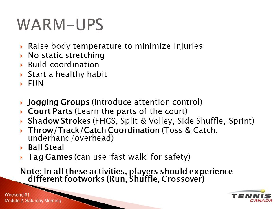 Raise body temperature to minimize injuries No static stretching Build coordination Start a healthy habit FUN Jogging Groups (Introduce attention control) Court Parts (Learn the parts of the court) Shadow Strokes (FHGS, Split & Volley, Side Shuffle, Sprint) Throw/Track/Catch Coordination (Toss & Catch, underhand/overhead) Ball Steal Tag Games (can use fast walk for safety) Note: In all these activities, players should experience different footworks (Run, Shuffle, Crossover)