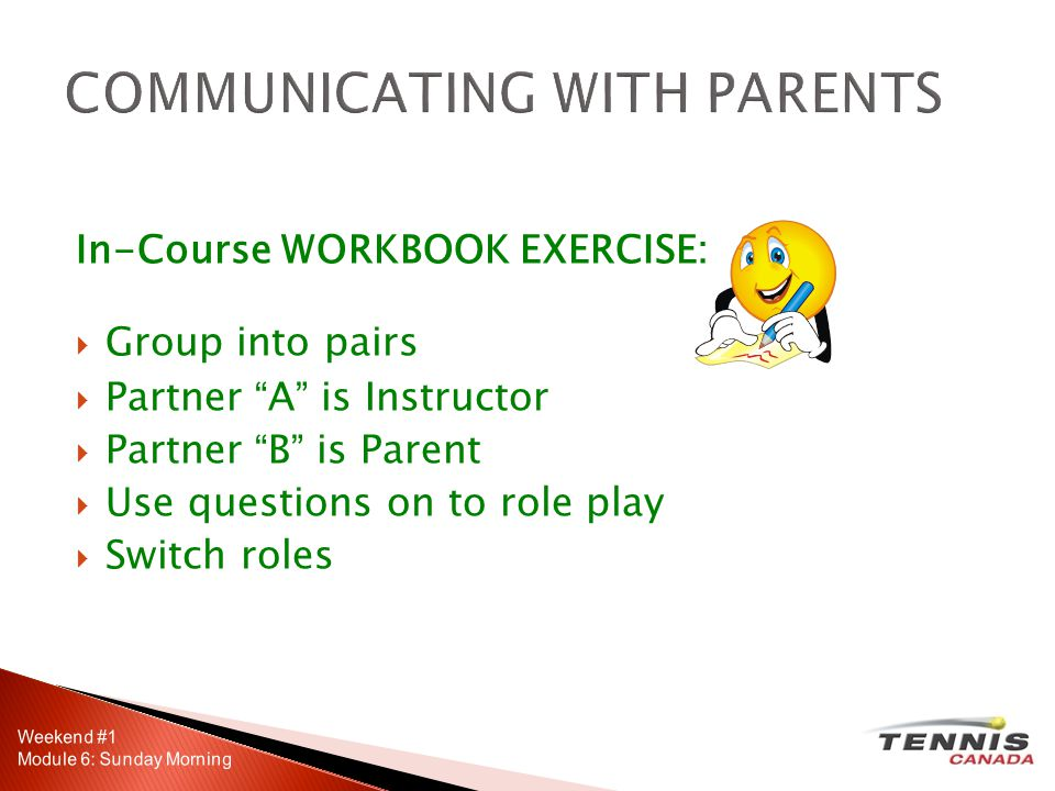 In-Course WORKBOOK EXERCISE: Group into pairs Partner A is Instructor Partner B is Parent Use questions on to role play Switch roles