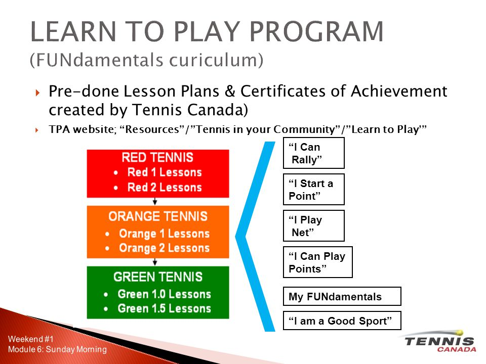 Pre-done Lesson Plans & Certificates of Achievement created by Tennis Canada) TPA website; Resources/Tennis in your Community/Learn to Play My FUNdamentals I am a Good Sport I Can Rally I Start a Point I Play Net I Can Play Points