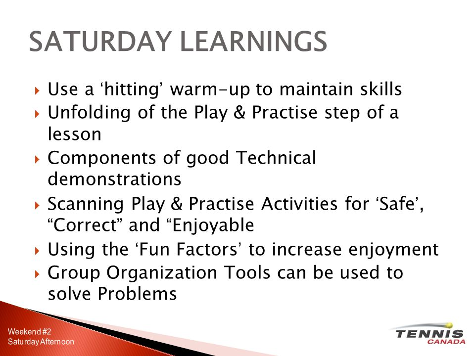 Use a hitting warm-up to maintain skills Unfolding of the Play & Practise step of a lesson Components of good Technical demonstrations Scanning Play & Practise Activities for Safe,Correct and Enjoyable Using the Fun Factors to increase enjoyment Group Organization Tools can be used to solve Problems SATURDAY LEARNINGS