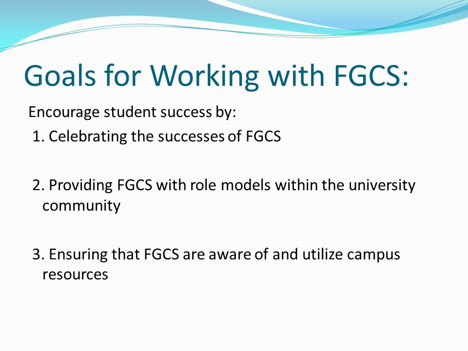 Goals for Working with FGCS: Encourage student success by: 1.