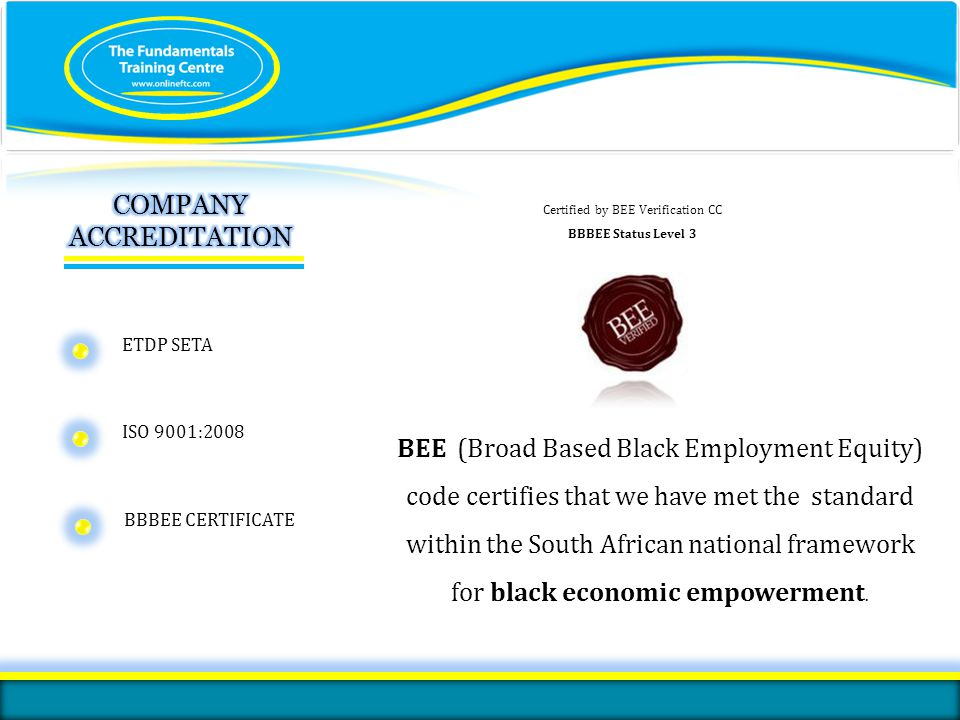 ISO 9001:2008 certified We are fully accredited by the ETDP SETA We are one of two private training providers in South Africa that has ISO 9001:2008 certification We hold BBBEE level 3 status with 100% Black Ownership and a 110% Procurement Recognition level