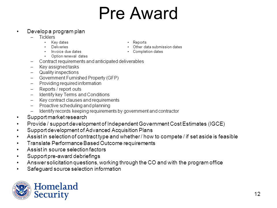 12 Pre Award Develop a program plan –Ticklers Key dates Reports Deliveries Other data submission dates Invoice due dates Completion dates Option renewal dates –Contract requirements and anticipated deliverables –Key assigned tasks –Quality inspections –Government Furnished Property (GFP) –Providing required information –Reports / report outs –Identify key Terms and Conditions –Key contract clauses and requirements –Proactive scheduling and planning –Identify records keeping requirements by government and contractor Support market research Provide / support development of Independent Government Cost Estimates (IGCE) Support development of Advanced Acquisition Plans Assist in selection of contract type and whether / how to compete / if set aside is feasible Translate Performance Based Outcome requirements Assist in source selection factors Support pre-award debriefings Answer solicitation questions, working through the CO and with the program office Safeguard source selection information