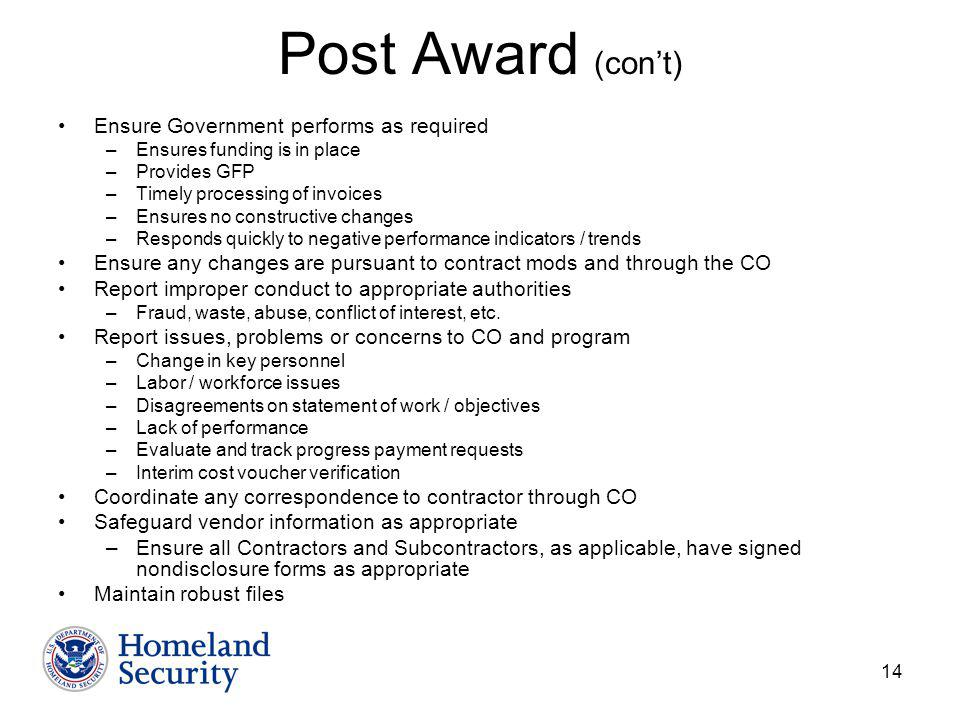 14 Post Award (cont) Ensure Government performs as required –Ensures funding is in place –Provides GFP –Timely processing of invoices –Ensures no constructive changes –Responds quickly to negative performance indicators / trends Ensure any changes are pursuant to contract mods and through the CO Report improper conduct to appropriate authorities –Fraud, waste, abuse, conflict of interest, etc.