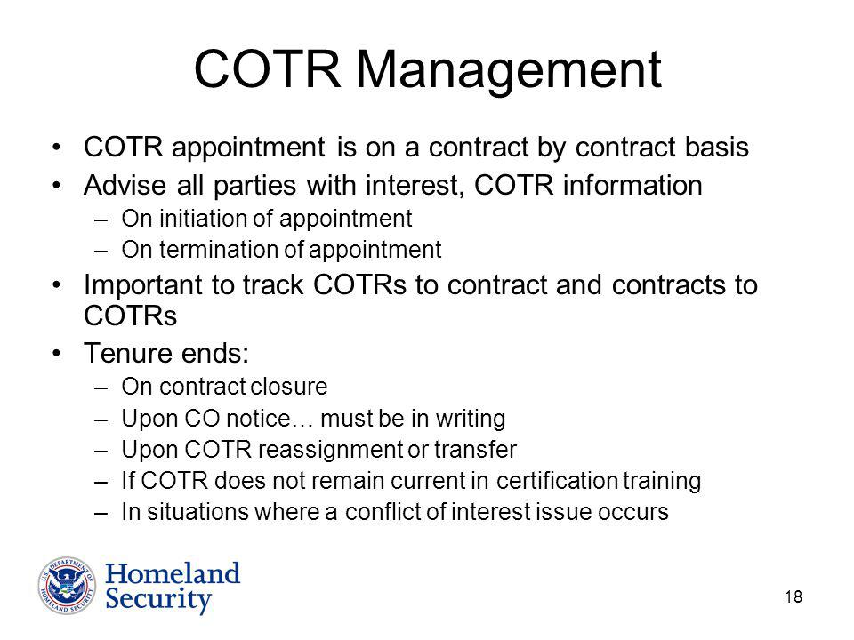 18 COTR Management COTR appointment is on a contract by contract basis Advise all parties with interest, COTR information –On initiation of appointment –On termination of appointment Important to track COTRs to contract and contracts to COTRs Tenure ends: –On contract closure –Upon CO notice… must be in writing –Upon COTR reassignment or transfer –If COTR does not remain current in certification training –In situations where a conflict of interest issue occurs