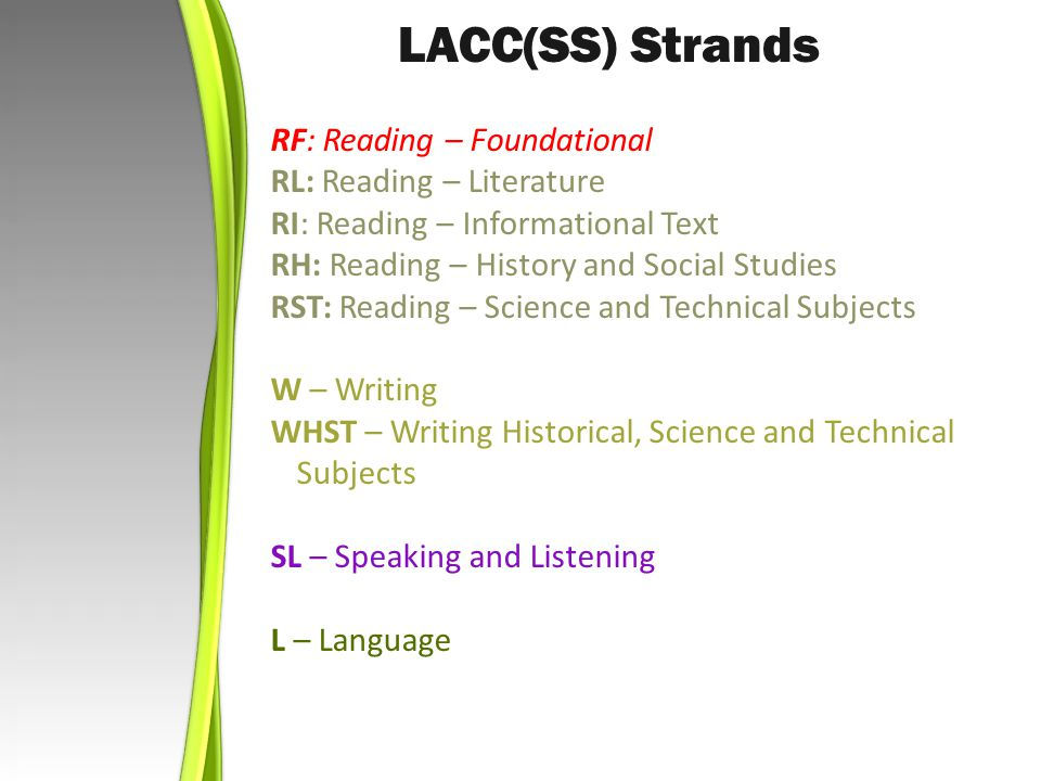 RF: Reading – Foundational RL: Reading – Literature RI: Reading – Informational Text RH: Reading – History and Social Studies RST: Reading – Science and Technical Subjects W – Writing WHST – Writing Historical, Science and Technical Subjects SL – Speaking and Listening L – Language LACC(SS) Strands