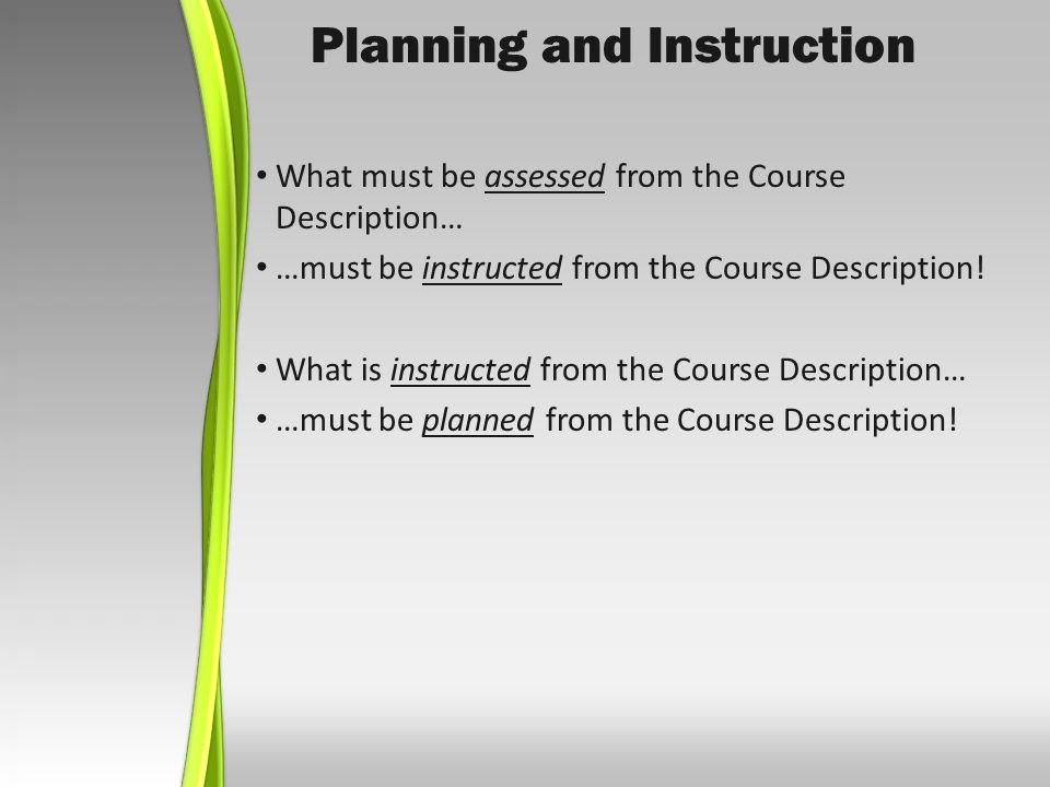 Planning and Instruction What must be assessed from the Course Description… …must be instructed from the Course Description.