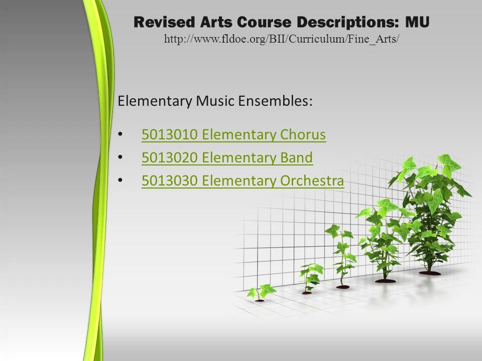 Revised Arts Course Descriptions: MU http://www.fldoe.org/BII/Curriculum/Fine_Arts/ Elementary Music Ensembles: 5013010 Elementary Chorus 5013020 Elementary Band 5013030 Elementary Orchestra