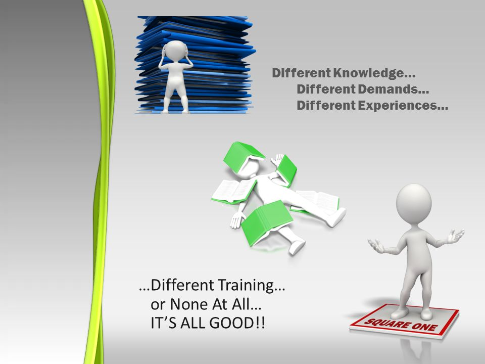 Different Knowledge… Different Demands… Different Experiences… …Different Training… or None At All… ITS ALL GOOD!!