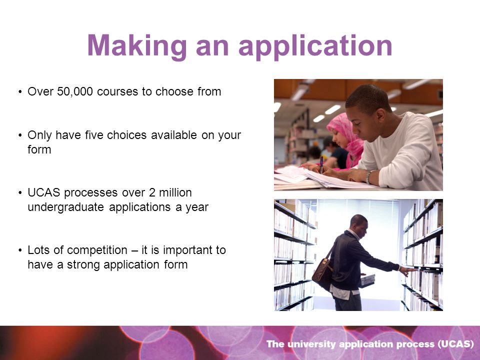 Making an application Over 50,000 courses to choose from Only have five choices available on your form UCAS processes over 2 million undergraduate applications a year Lots of competition – it is important to have a strong application form