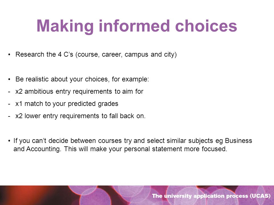Making informed choices Research the 4 Cs (course, career, campus and city) Be realistic about your choices, for example: - x2 ambitious entry requirements to aim for - x1 match to your predicted grades - x2 lower entry requirements to fall back on.