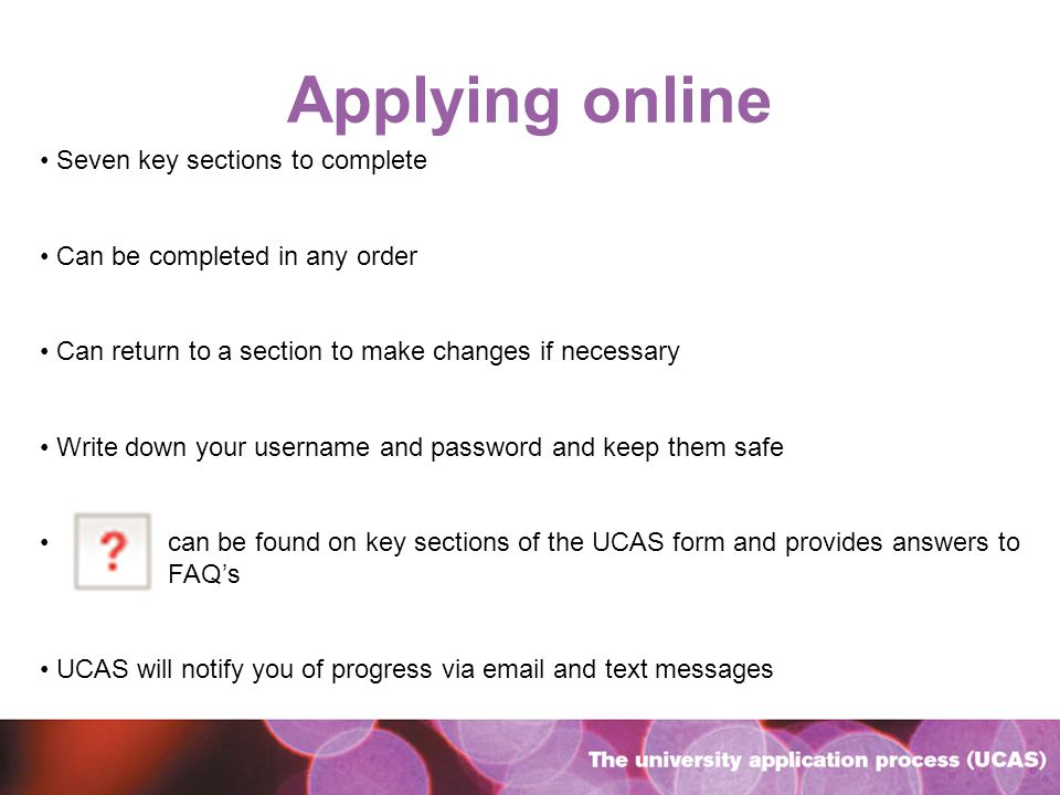 Applying online Seven key sections to complete Can be completed in any order Can return to a section to make changes if necessary Write down your username and password and keep them safe can be found on key sections of the UCAS form and provides answers to FAQs UCAS will notify you of progress via email and text messages