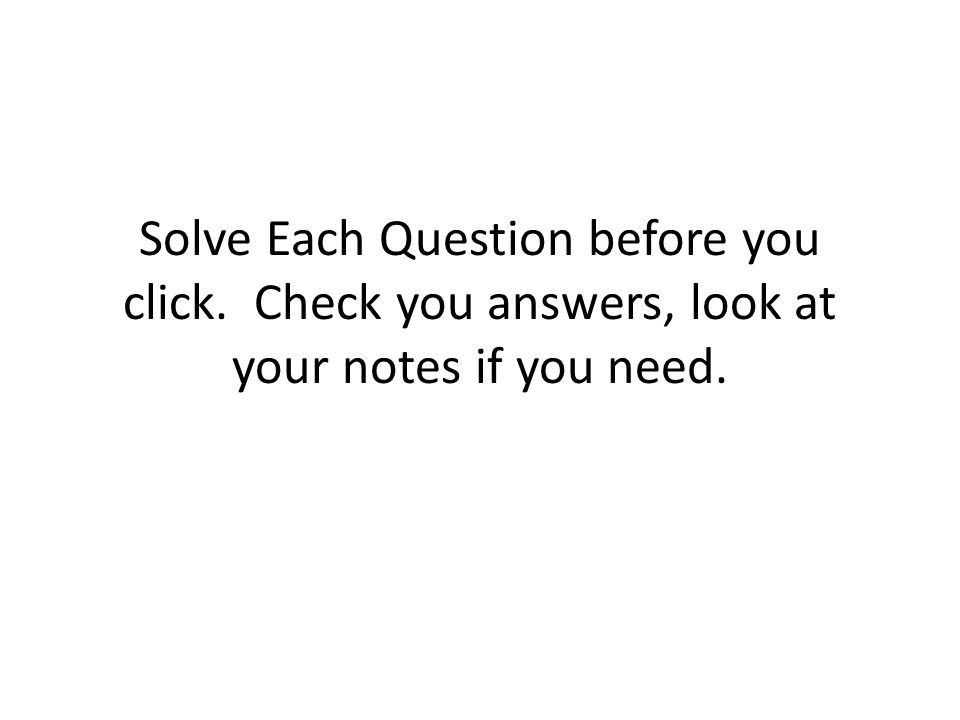 Solve Each Question before you click. Check you answers, look at your notes if you need.