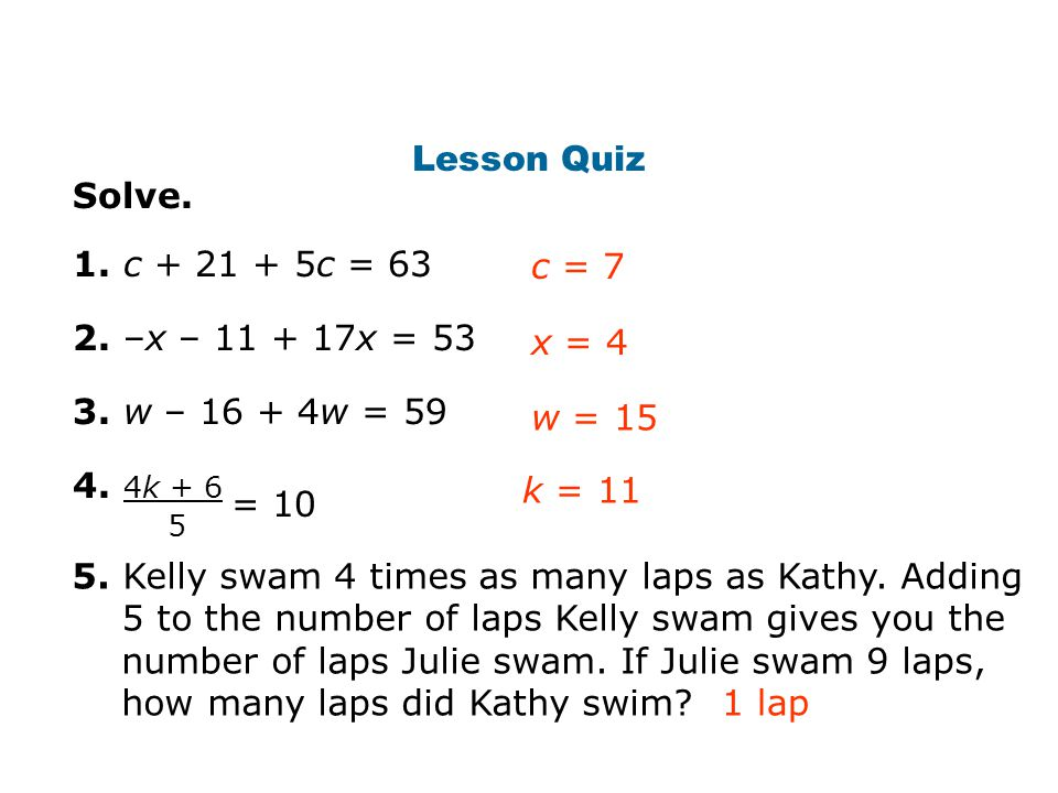 Lesson Quiz Solve. 1. c + 21 + 5c = 63 2. –x – 11 + 17x = 53 3. w – 16 + 4w = 59 4. 4k + 6 x = 4 c = 7 Insert Lesson Title Here w = 15 k = 11 = 10 5 5