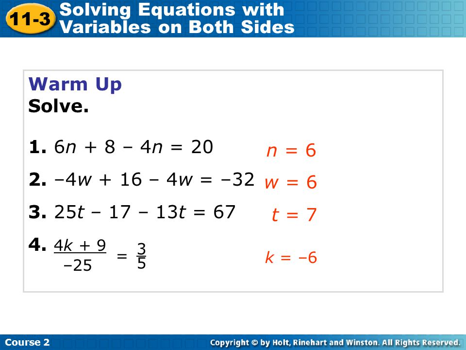 Warm Up Solve. 1. 6n + 8 – 4n = 20 2. –4w + 16 – 4w = –32 3. 25t – 17 – 13t = 67 4. 4k + 9 n = 6 w = 6 t = 7 Course 2 11-3 Solving Equations with Vari