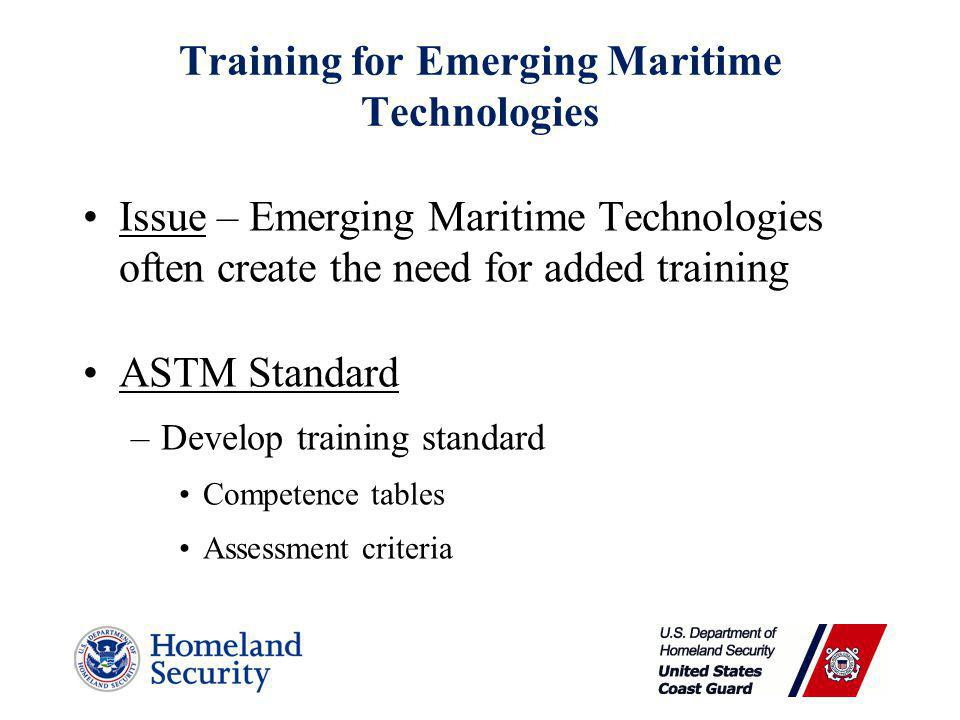 Training for Emerging Maritime Technologies Issue – Emerging Maritime Technologies often create the need for added training ASTM Standard –Develop training standard Competence tables Assessment criteria